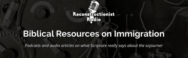 Biblical-Resources-on-Immigration-Podcasts-and-audio-articles-on-what-Scripture-really-says-about-the-sojourner-Reconstructionist-Radio
